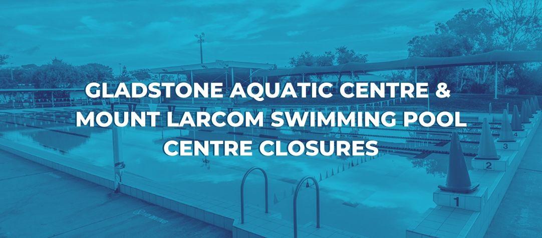Gladstone Aquatic Centre & Mount Larcom Pool Closures